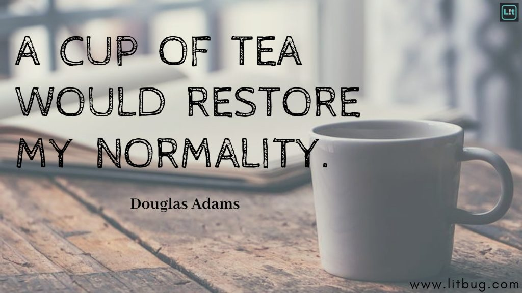 A CUP OF TEA WOULD RESTORE MY NORMALITY.