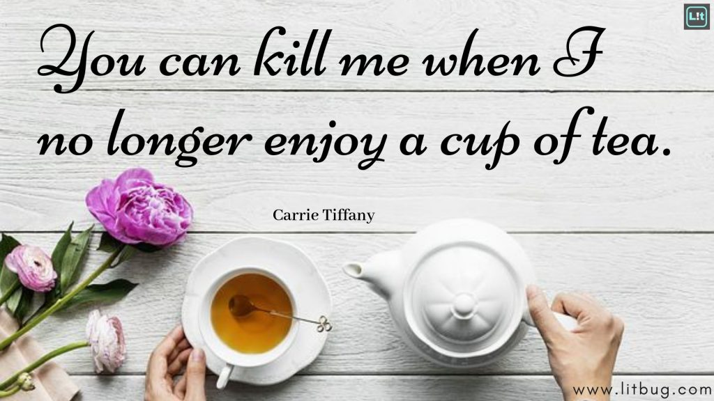 You can kill me when I no longer enjoy a cup of tea.