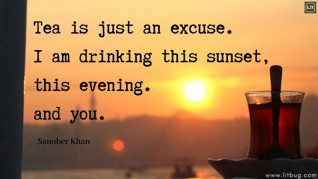 Tea is just an excuse.I am drinking this sunset,this evening.and you.Sanober Khan