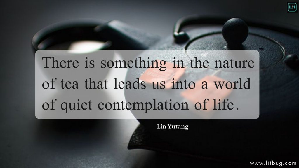 There is something in the nature of tea that leads us into a world of quiet contemplation of life.